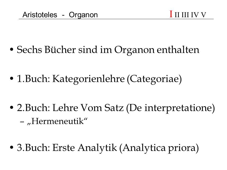 Aristoteles - Organon I II III IV V Sechs Bücher sind im Organon enthalten 1.Buch: Kategorienlehre (Categoriae) 2.Buch: Lehre Vom Satz (De interpretat