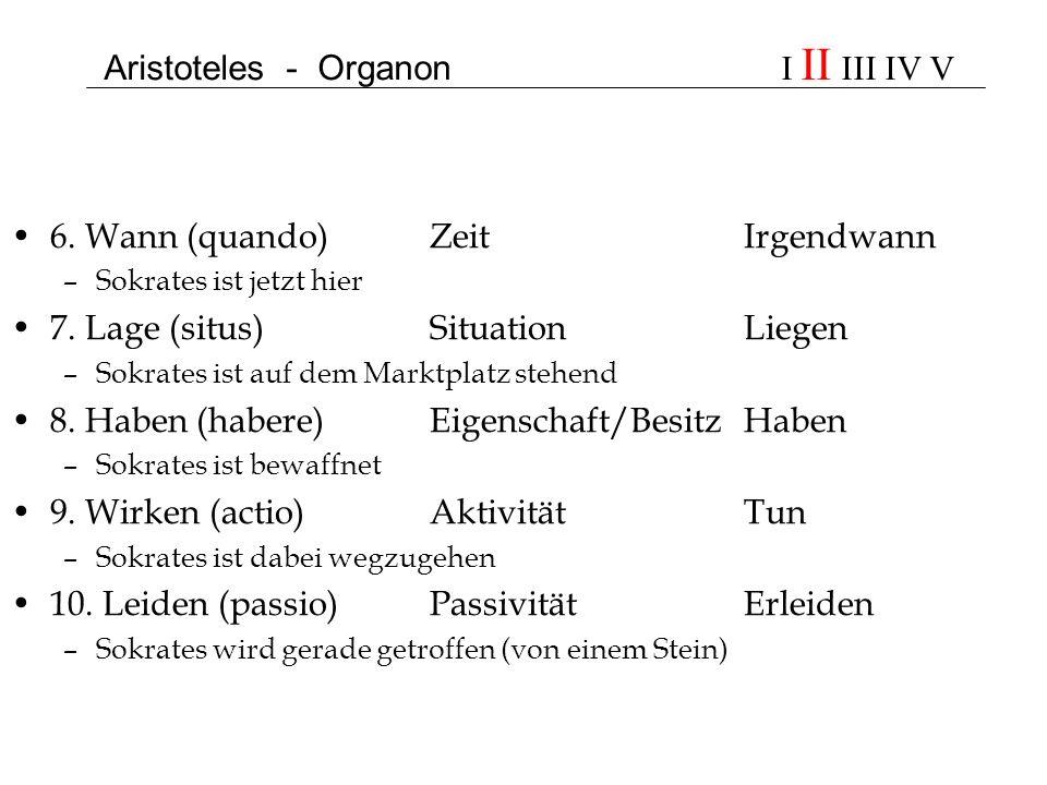 Aristoteles - Organon I II III IV V 6. Wann (quando)ZeitIrgendwann –Sokrates ist jetzt hier 7. Lage (situs)SituationLiegen –Sokrates ist auf dem Markt