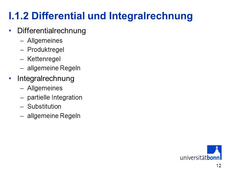 12 I.1.2 Differential und Integralrechnung Differentialrechnung –Allgemeines –Produktregel –Kettenregel –allgemeine Regeln Integralrechnung –Allgemein