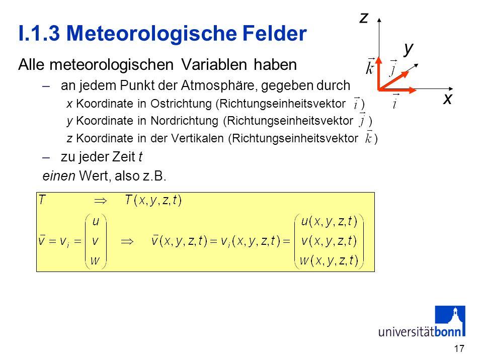 17 I.1.3 Meteorologische Felder Alle meteorologischen Variablen haben – an jedem Punkt der Atmosphäre, gegeben durch x Koordinate in Ostrichtung (Rich