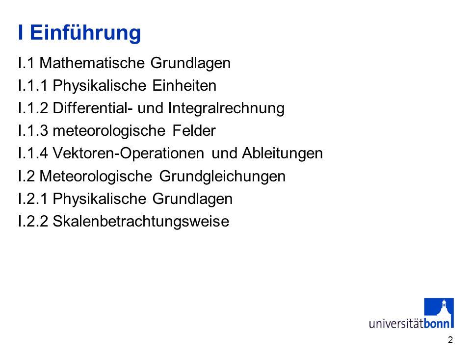 2 I Einführung I.1 Mathematische Grundlagen I.1.1 Physikalische Einheiten I.1.2 Differential- und Integralrechnung I.1.3 meteorologische Felder I.1.4
