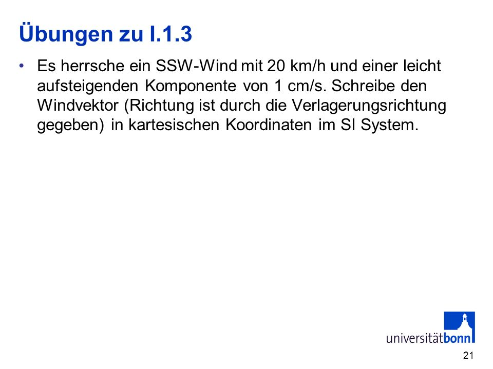 21 Übungen zu I.1.3 Es herrsche ein SSW-Wind mit 20 km/h und einer leicht aufsteigenden Komponente von 1 cm/s. Schreibe den Windvektor (Richtung ist d