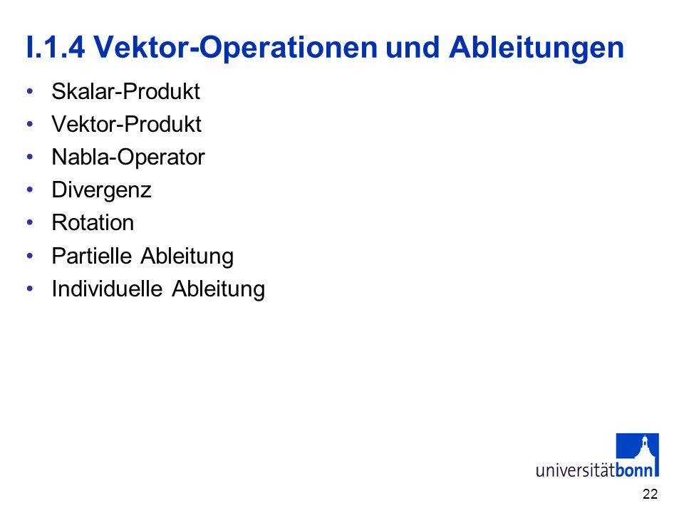 22 I.1.4 Vektor-Operationen und Ableitungen Skalar-Produkt Vektor-Produkt Nabla-Operator Divergenz Rotation Partielle Ableitung Individuelle Ableitung