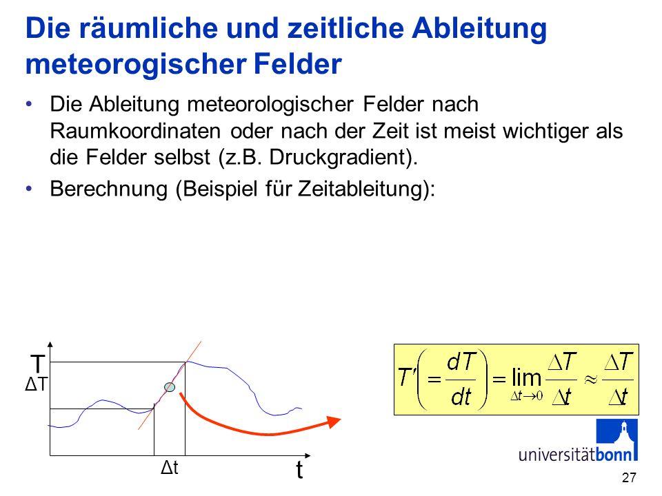 27 Die räumliche und zeitliche Ableitung meteorogischer Felder Die Ableitung meteorologischer Felder nach Raumkoordinaten oder nach der Zeit ist meist