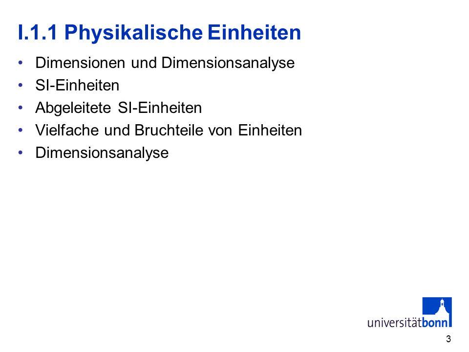 3 I.1.1 Physikalische Einheiten Dimensionen und Dimensionsanalyse SI-Einheiten Abgeleitete SI-Einheiten Vielfache und Bruchteile von Einheiten Dimensi
