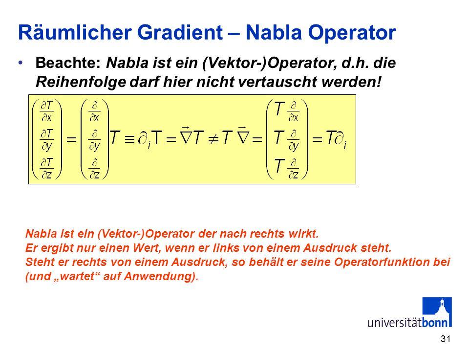 31 Räumlicher Gradient – Nabla Operator Beachte: Nabla ist ein (Vektor-)Operator, d.h. die Reihenfolge darf hier nicht vertauscht werden! Nabla ist ei
