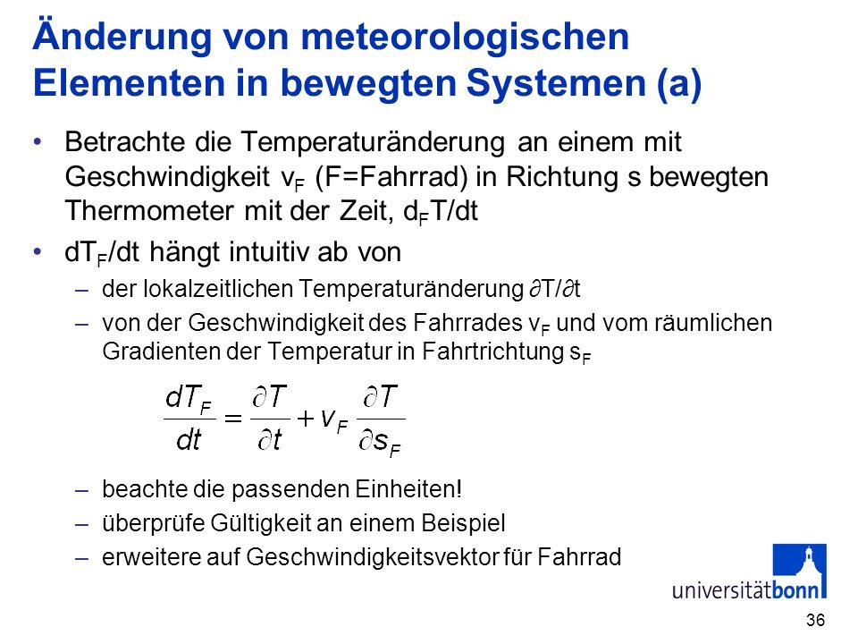 36 Änderung von meteorologischen Elementen in bewegten Systemen (a) Betrachte die Temperaturänderung an einem mit Geschwindigkeit v F (F=Fahrrad) in R