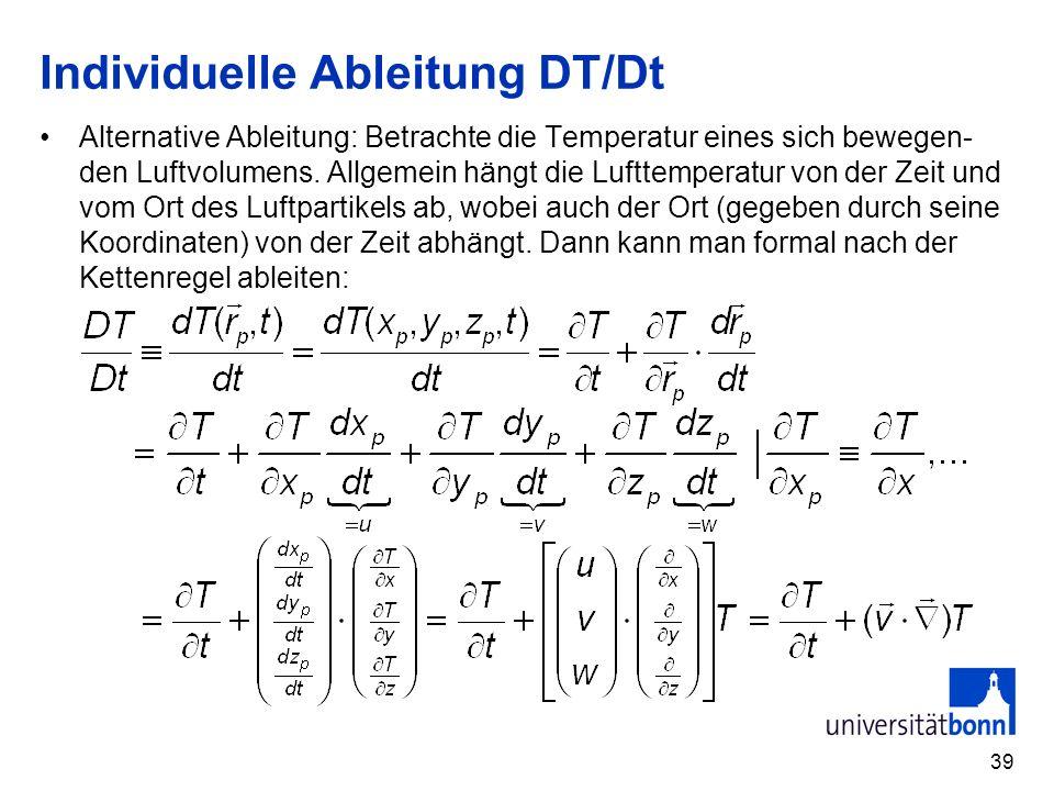 39 Individuelle Ableitung DT/Dt Alternative Ableitung: Betrachte die Temperatur eines sich bewegen- den Luftvolumens. Allgemein hängt die Lufttemperat