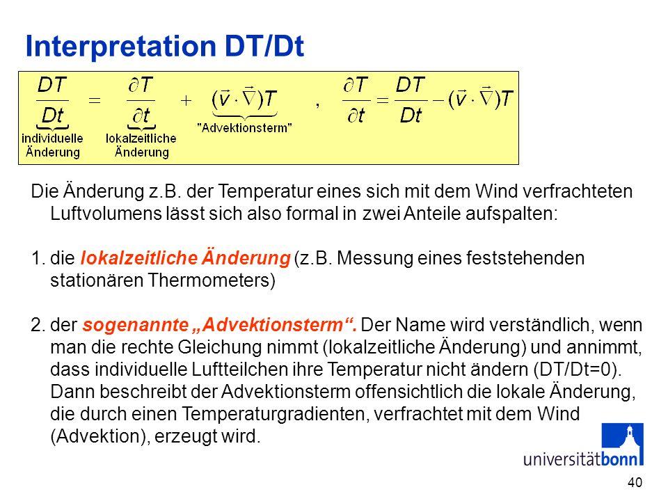 40 Interpretation DT/Dt Die Änderung z.B. der Temperatur eines sich mit dem Wind verfrachteten Luftvolumens lässt sich also formal in zwei Anteile auf