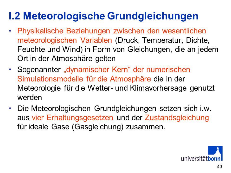 43 I.2 Meteorologische Grundgleichungen Physikalische Beziehungen zwischen den wesentlichen meteorologischen Variablen (Druck, Temperatur, Dichte, Feu