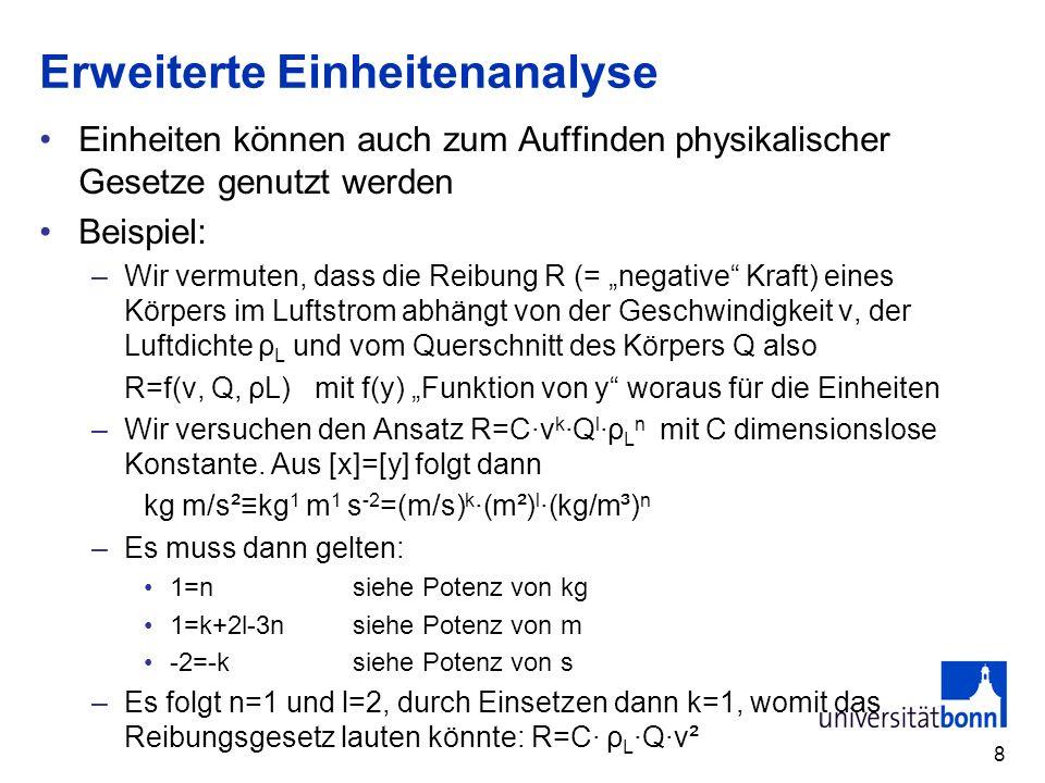 8 Erweiterte Einheitenanalyse Einheiten können auch zum Auffinden physikalischer Gesetze genutzt werden Beispiel: –Wir vermuten, dass die Reibung R (=