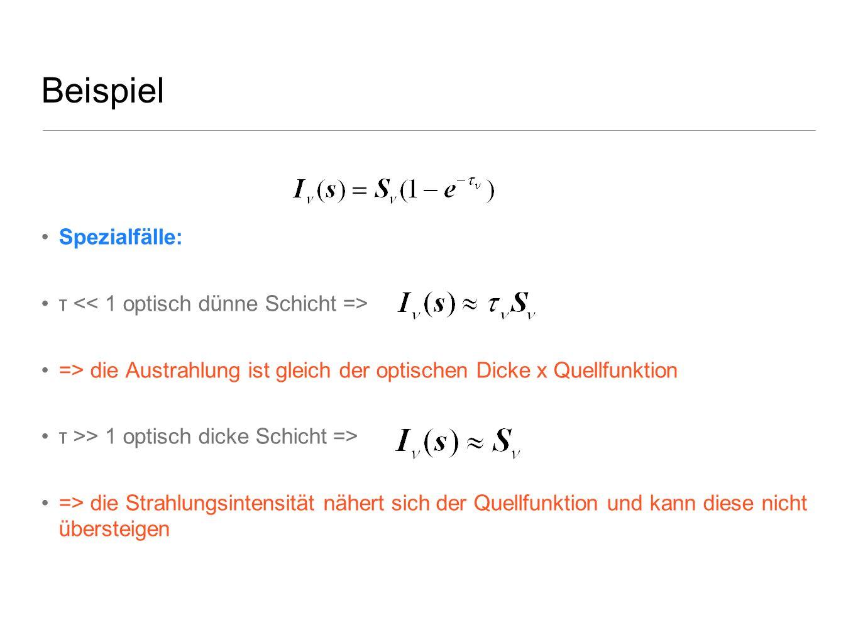 Beispiel Spezialfälle: τ => die Austrahlung ist gleich der optischen Dicke x Quellfunktion τ >> 1 optisch dicke Schicht => => die Strahlungsintensität