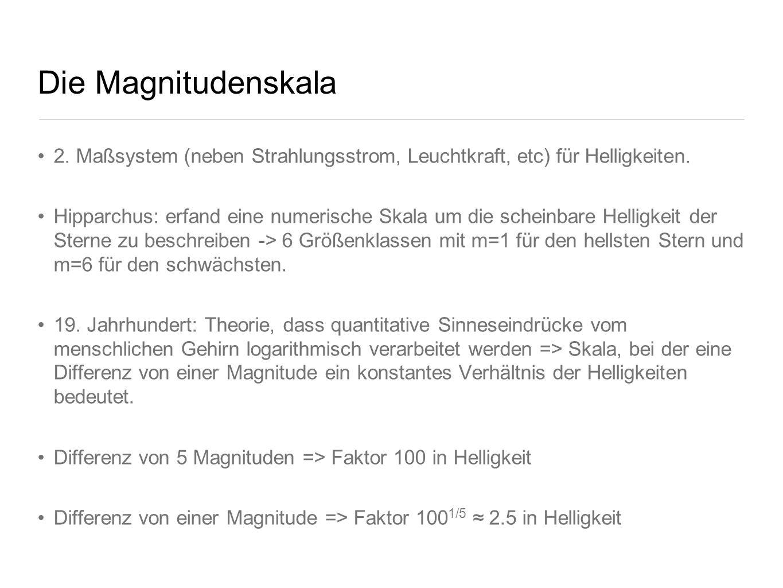 Die Magnitudenskala 2. Maßsystem (neben Strahlungsstrom, Leuchtkraft, etc) für Helligkeiten. Hipparchus: erfand eine numerische Skala um die scheinbar