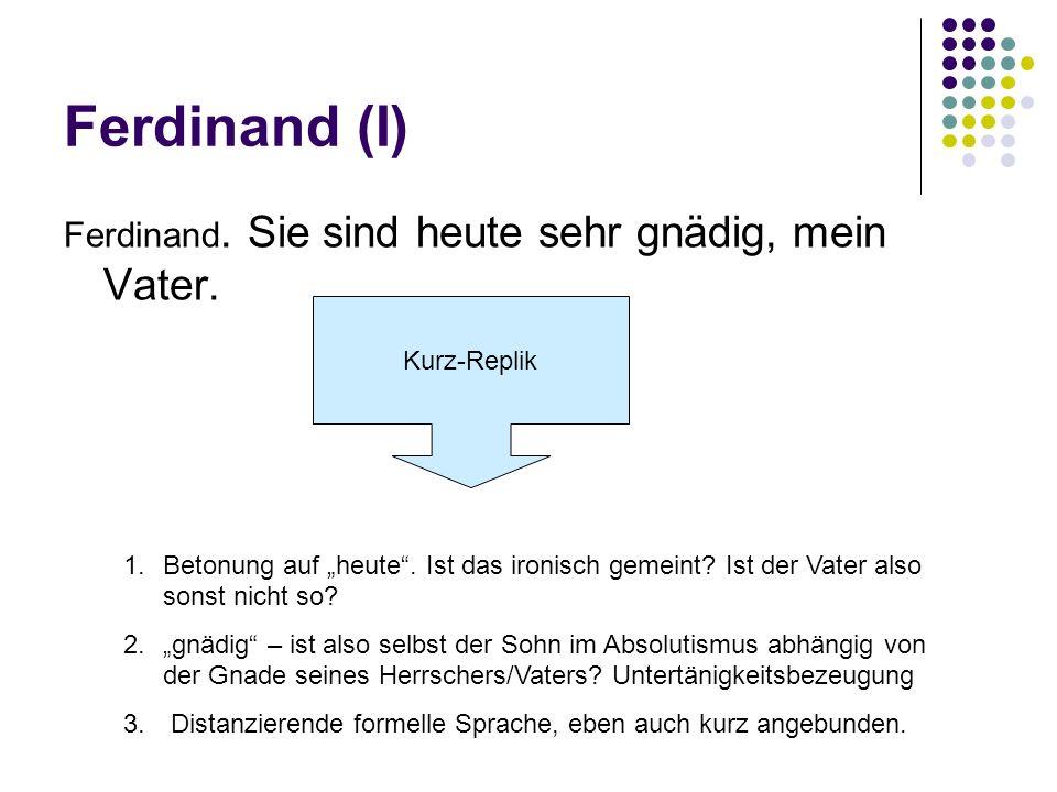 Ferdinand (I) Ferdinand. Sie sind heute sehr gnädig, mein Vater. Kurz-Replik 1.Betonung auf heute. Ist das ironisch gemeint? Ist der Vater also sonst