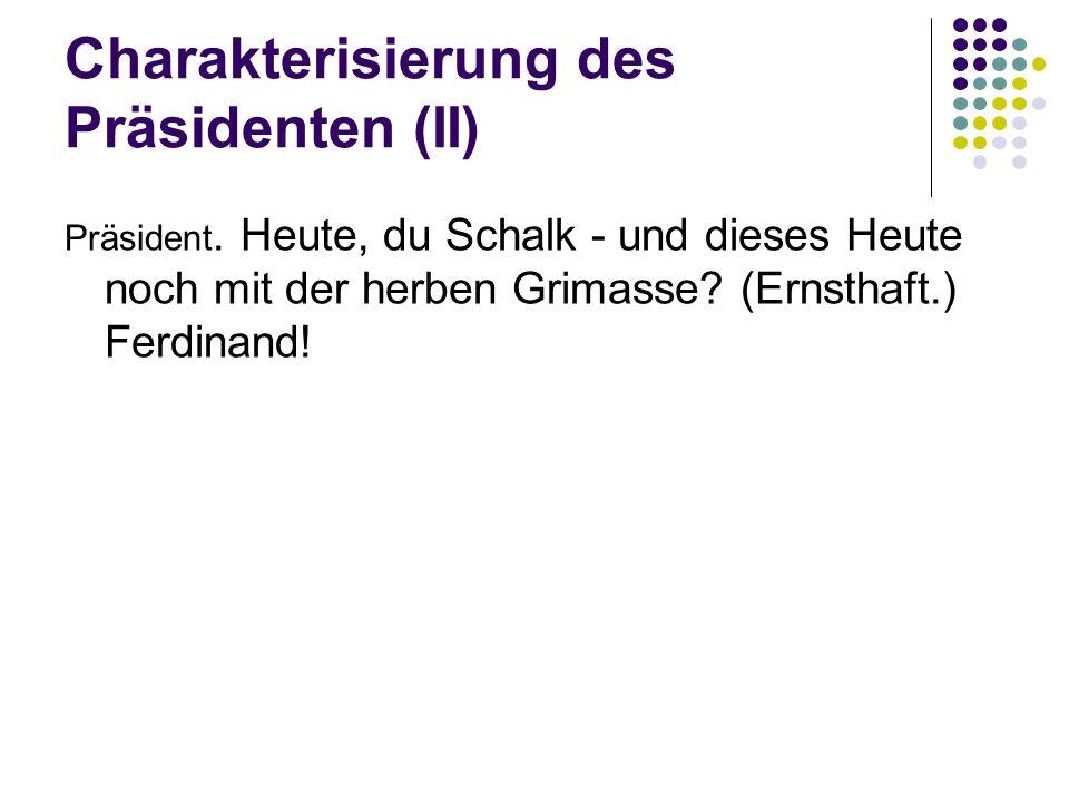 Charakterisierung des Präsidenten (II) Präsident. Heute, du Schalk - und dieses Heute noch mit der herben Grimasse? (Ernsthaft.) Ferdinand!