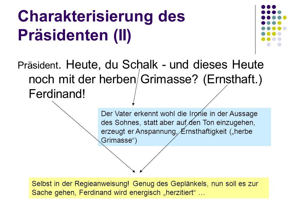 Charakterisierung des Präsidenten (II) Präsident. Heute, du Schalk - und dieses Heute noch mit der herben Grimasse? (Ernsthaft.) Ferdinand! Der Vater