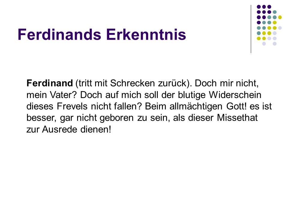 Ferdinands Erkenntnis Ferdinand (tritt mit Schrecken zurück). Doch mir nicht, mein Vater? Doch auf mich soll der blutige Widerschein dieses Frevels ni
