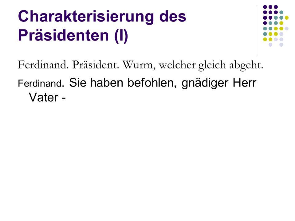 Charakterisierung des Präsidenten (I) Ferdinand. Präsident. Wurm, welcher gleich abgeht. Ferdinand. Sie haben befohlen, gnädiger Herr Vater -