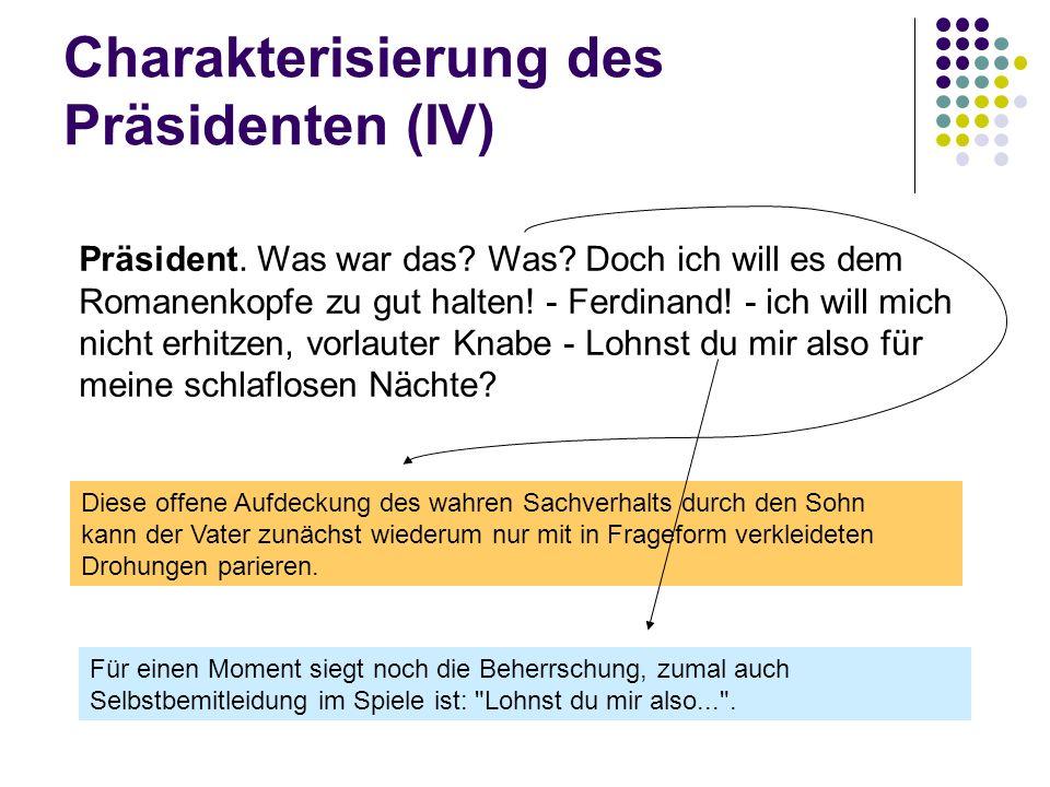 Charakterisierung des Präsidenten (IV) Präsident. Was war das? Was? Doch ich will es dem Romanenkopfe zu gut halten! - Ferdinand! - ich will mich nich