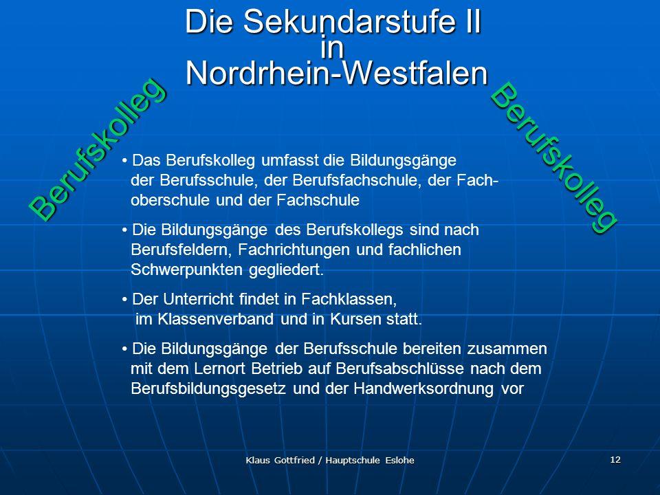 Klaus Gottfried / Hauptschule Eslohe 12 Berufskolleg Berufskolleg Die Sekundarstufe II in Nordrhein-Westfalen Das Berufskolleg umfasst die Bildungsgän