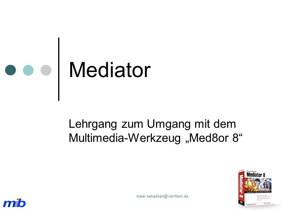 Lehrgangsverlauf Mediator I Bilder werden interaktiv Mediator II Zuweisungen (Drag & Drop) Mediator III Kontrolle freier Eingaben (Wenn – Dann – Sonst) Kontrolle freier Eingaben (Wenn – Dann – Sonst)