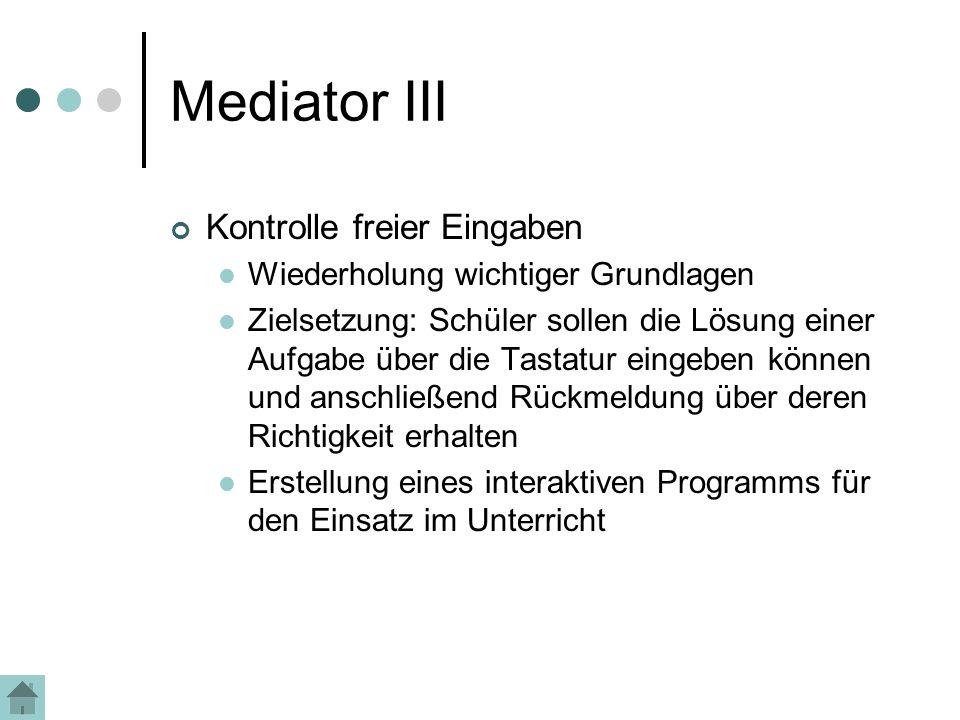 Mediator III Kontrolle freier Eingaben Wiederholung wichtiger Grundlagen Zielsetzung: Schüler sollen die Lösung einer Aufgabe über die Tastatur eingeben können und anschließend Rückmeldung über deren Richtigkeit erhalten Erstellung eines interaktiven Programms für den Einsatz im Unterricht