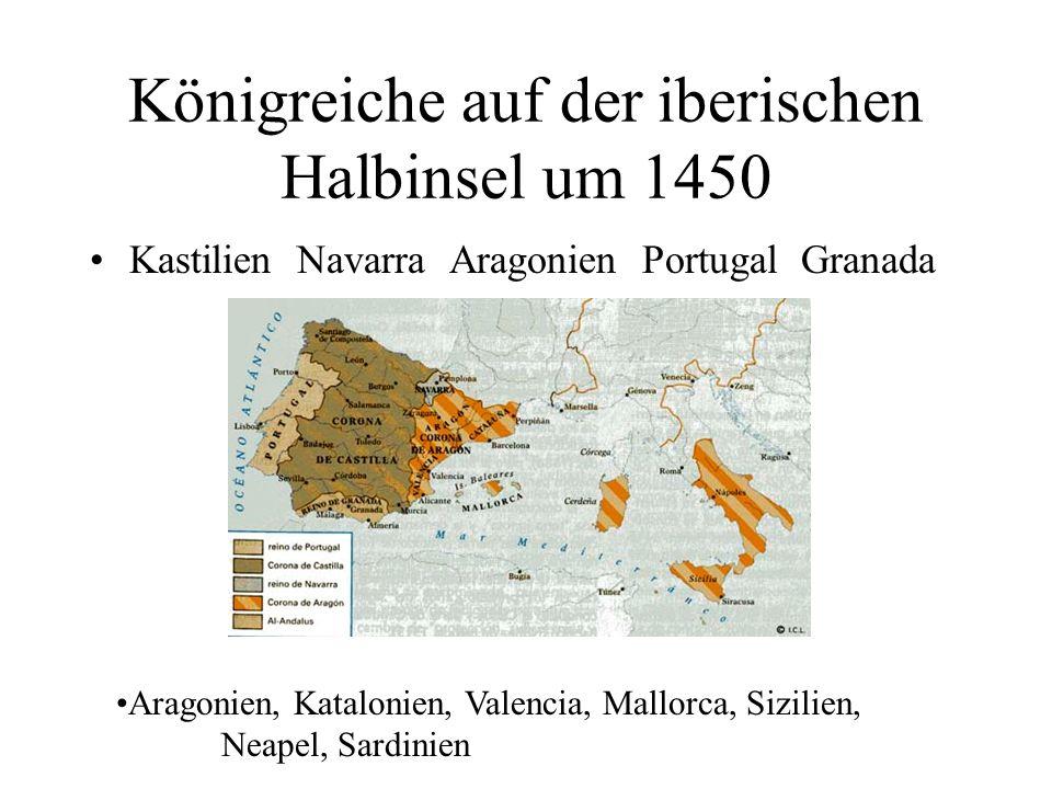 Königreiche auf der iberischen Halbinsel um 1450 Kastilien Navarra Aragonien Portugal Granada Aragonien, Katalonien, Valencia, Mallorca, Sizilien, Nea