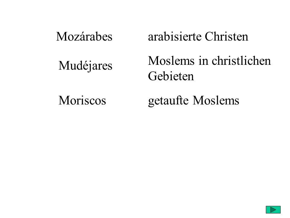 Mozárabesarabisierte Christen Mudéjares Moslems in christlichen Gebieten Moriscosgetaufte Moslems