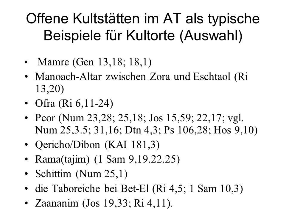 Offene Kultstätten im AT als typische Beispiele für Kultorte (Auswahl) Mamre (Gen 13,18; 18,1) Manoach-Altar zwischen Zora und Eschtaol (Ri 13,20) Ofra (Ri 6,11-24) Peor (Num 23,28; 25,18; Jos 15,59; 22,17; vgl.