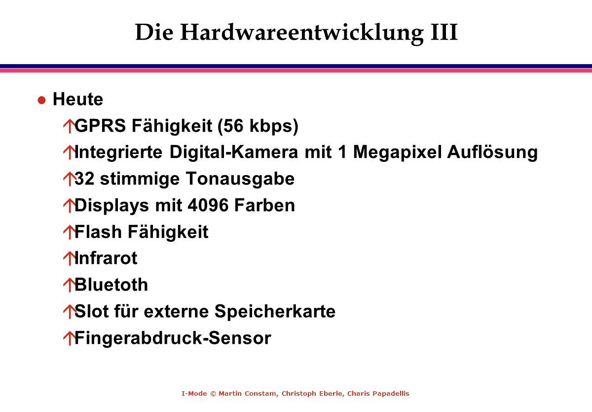 I-Mode © Martin Constam, Christoph Eberle, Charis Papadellis Die Hardwareentwicklung III l Heute áGPRS Fähigkeit (56 kbps) áIntegrierte Digital-Kamera