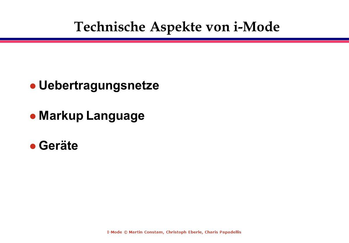 I-Mode © Martin Constam, Christoph Eberle, Charis Papadellis Technische Aspekte von i-Mode Uebertragungsnetze Markup Language Geräte
