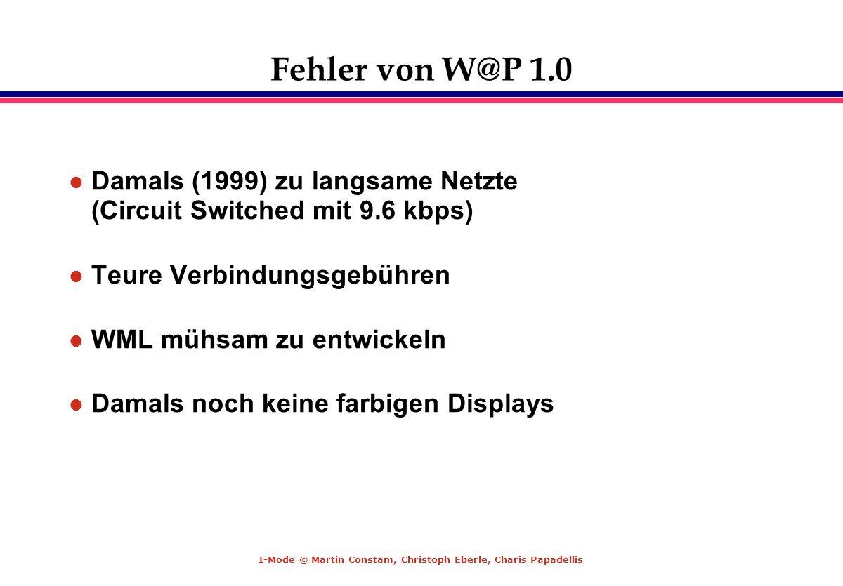 I-Mode © Martin Constam, Christoph Eberle, Charis Papadellis Fehler von W@P 1.0 l Damals (1999) zu langsame Netzte (Circuit Switched mit 9.6 kbps) l T