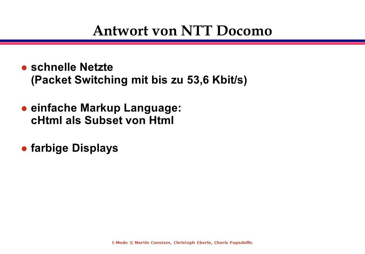 I-Mode © Martin Constam, Christoph Eberle, Charis Papadellis Antwort von NTT Docomo l schnelle Netzte (Packet Switching mit bis zu 53,6 Kbit/s) l einf
