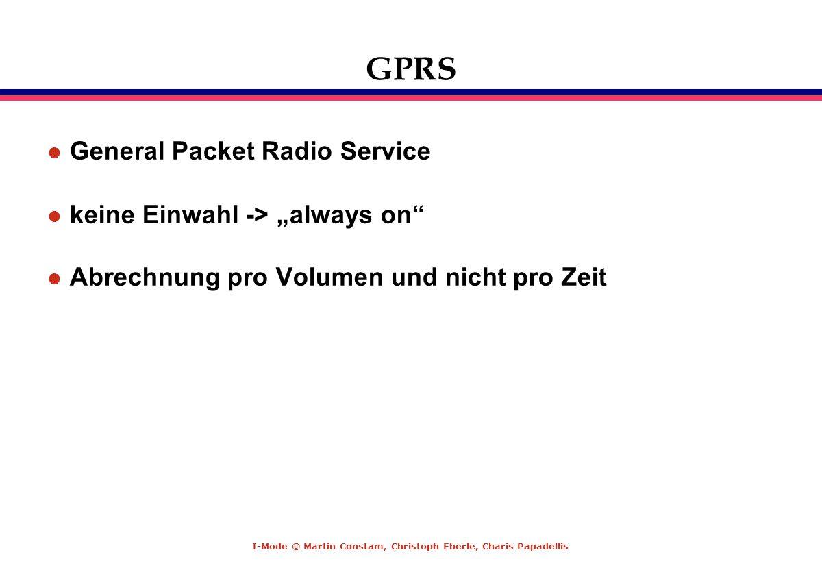 I-Mode © Martin Constam, Christoph Eberle, Charis Papadellis GPRS l General Packet Radio Service l keine Einwahl -> always on l Abrechnung pro Volumen