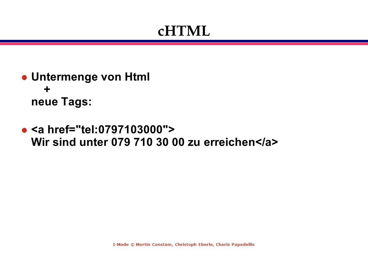 I-Mode © Martin Constam, Christoph Eberle, Charis Papadellis cHTML l Untermenge von Html + neue Tags: l Wir sind unter 079 710 30 00 zu erreichen