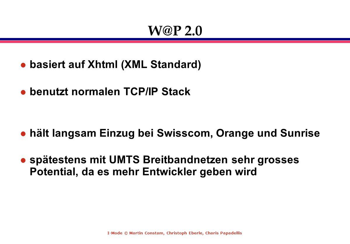 I-Mode © Martin Constam, Christoph Eberle, Charis Papadellis W@P 2.0 basiert auf Xhtml (XML Standard) benutzt normalen TCP/IP Stack hält langsam Einzu