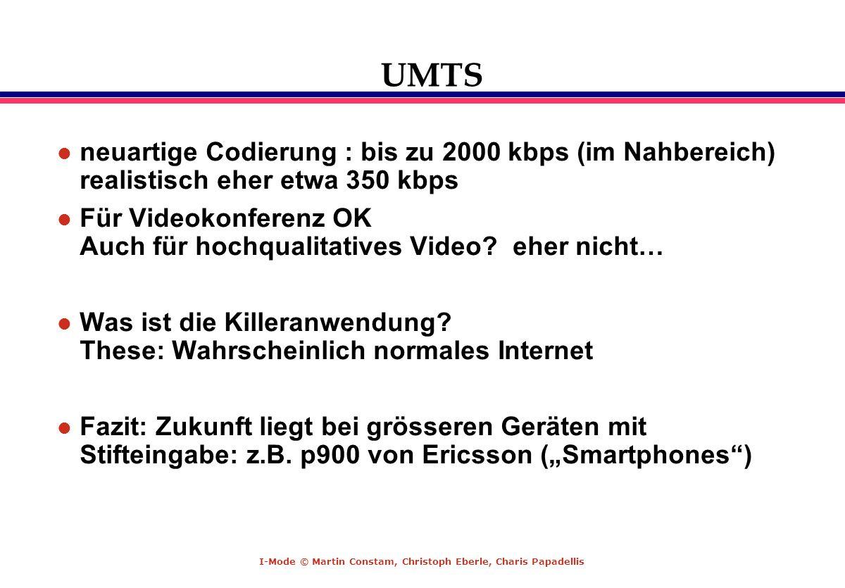 I-Mode © Martin Constam, Christoph Eberle, Charis Papadellis UMTS l neuartige Codierung : bis zu 2000 kbps (im Nahbereich) realistisch eher etwa 350 k
