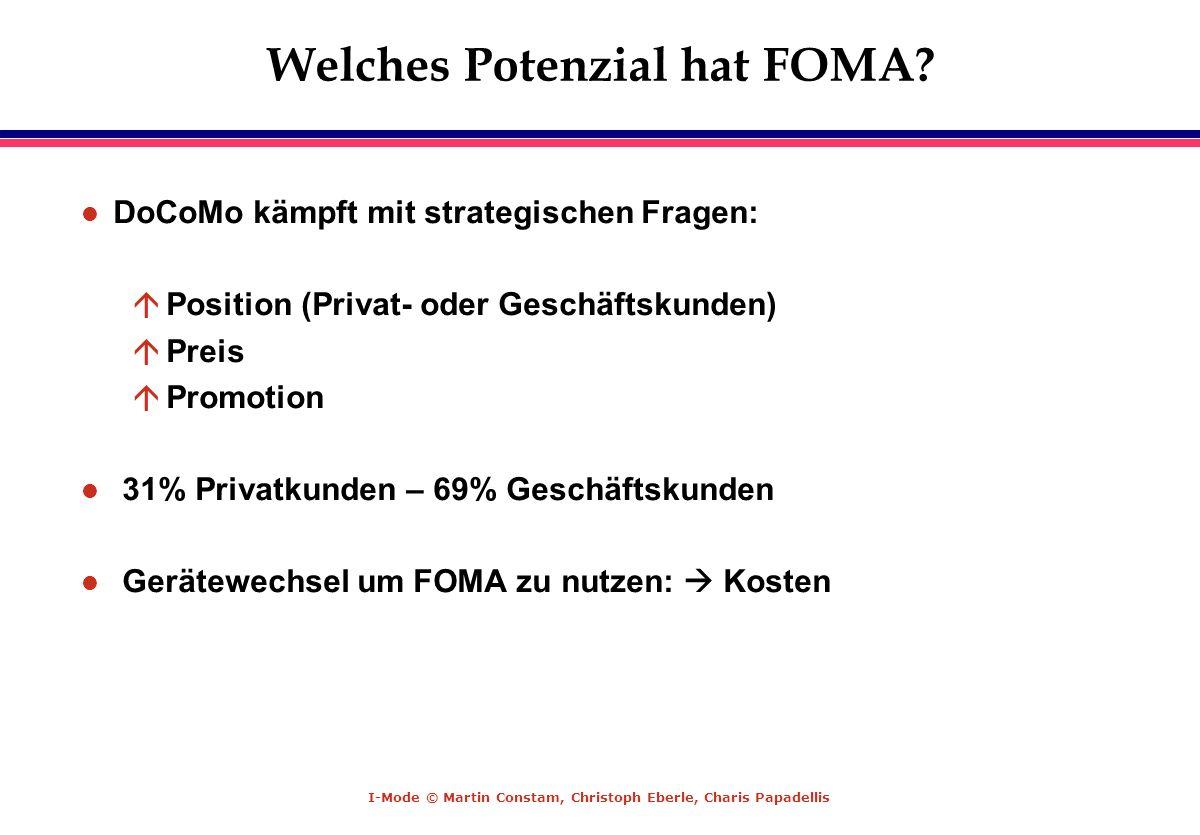 I-Mode © Martin Constam, Christoph Eberle, Charis Papadellis Welches Potenzial hat FOMA? l DoCoMo kämpft mit strategischen Fragen: á Position (Privat-