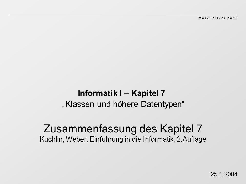m a r c – o l i v e r p a h l Informatik I – Kapitel 7 Klassen und höhere Datentypen Zusammenfassung des Kapitel 7 Küchlin, Weber, Einführung in die Informatik, 2.Auflage 25.1.2004