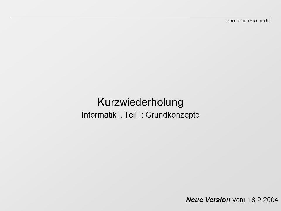 m a r c – o l i v e r p a h l Kurzwiederholung Informatik I, Teil I: Grundkonzepte Neue Version vom 18.2.2004