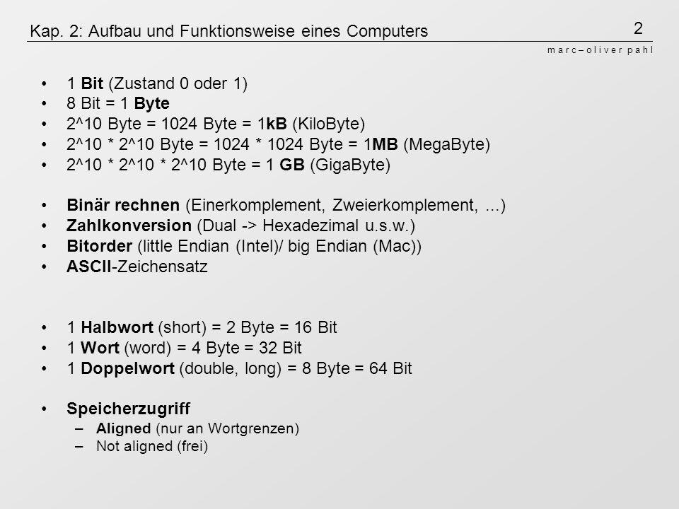 2 m a r c – o l i v e r p a h l Kap. 2: Aufbau und Funktionsweise eines Computers 1 Bit (Zustand 0 oder 1) 8 Bit = 1 Byte 2^10 Byte = 1024 Byte = 1kB