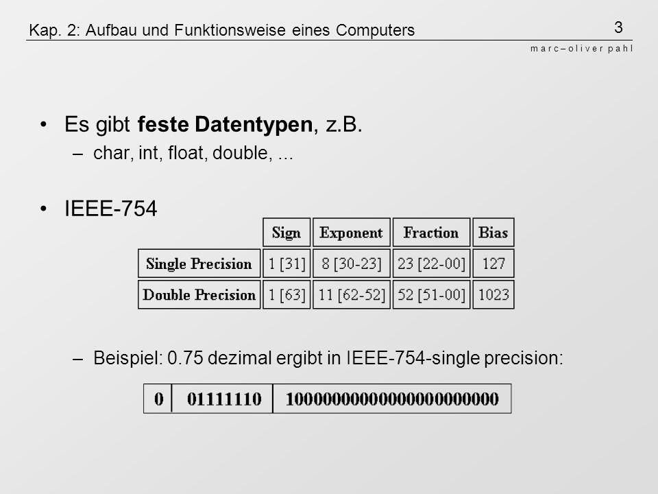 3 m a r c – o l i v e r p a h l Kap. 2: Aufbau und Funktionsweise eines Computers Es gibt feste Datentypen, z.B. –char, int, float, double,... IEEE-75