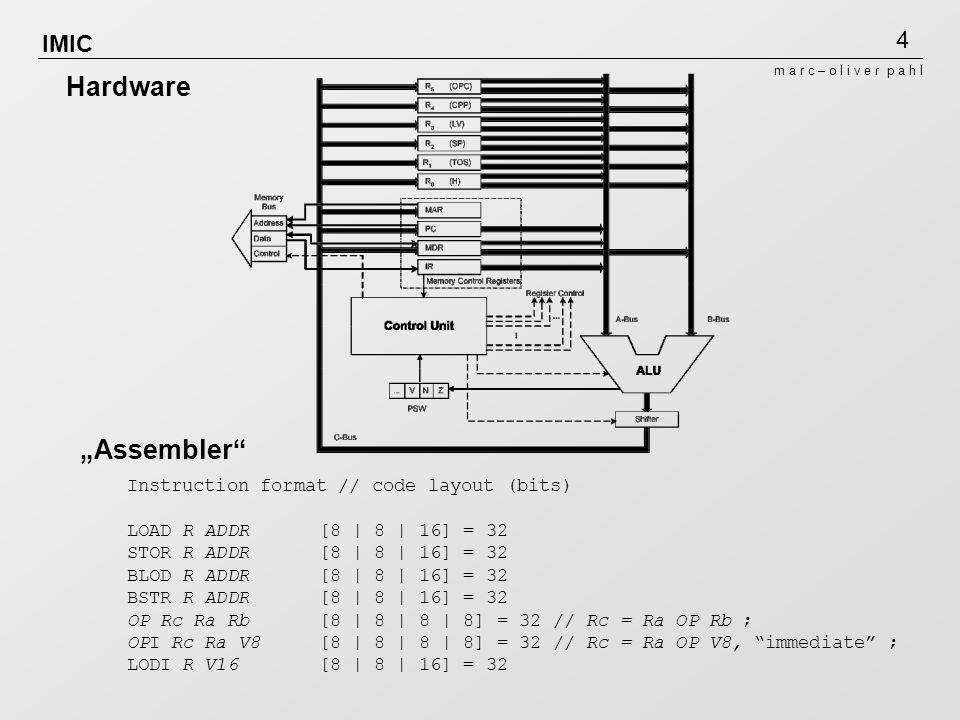 4 m a r c – o l i v e r p a h l IMIC Instruction format // code layout (bits) LOAD R ADDR [8 | 8 | 16] = 32 STOR R ADDR [8 | 8 | 16] = 32 BLOD R ADDR