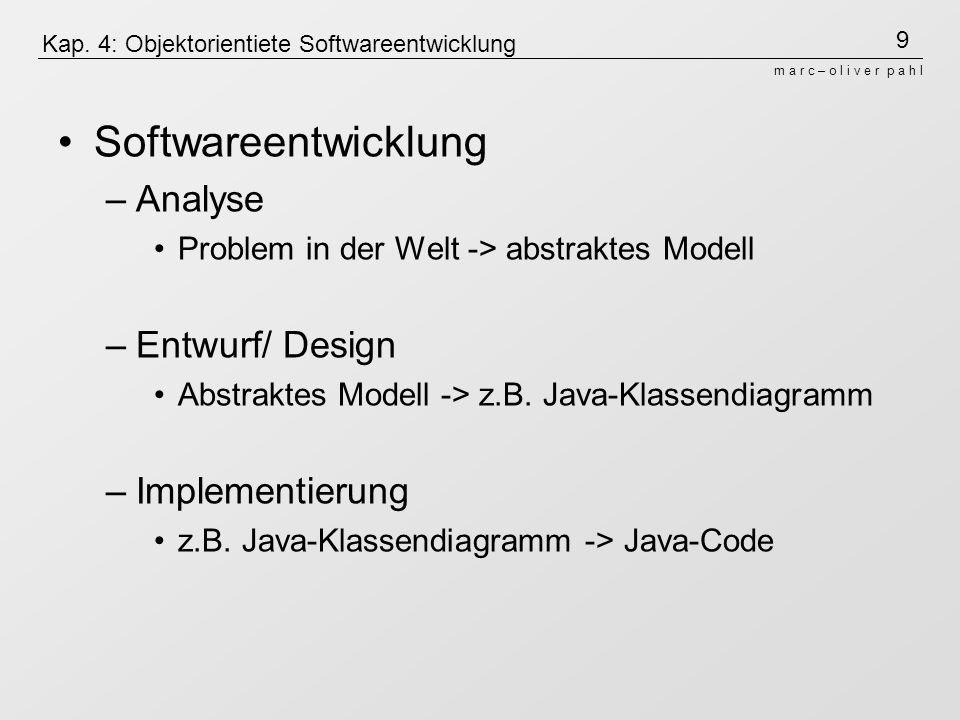 9 m a r c – o l i v e r p a h l Kap. 4: Objektorientiete Softwareentwicklung Softwareentwicklung –Analyse Problem in der Welt -> abstraktes Modell –En