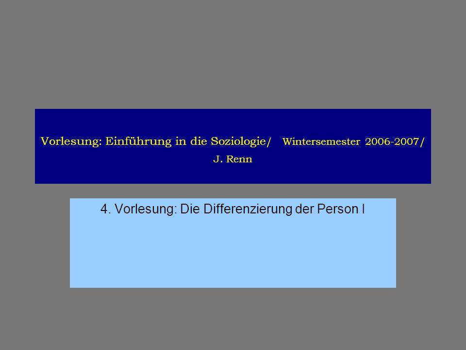 Vorlesung: Einführung in die Soziologie / Wintersemester 2006-2007/ J. Renn 4. Vorlesung: Die Differenzierung der Person I