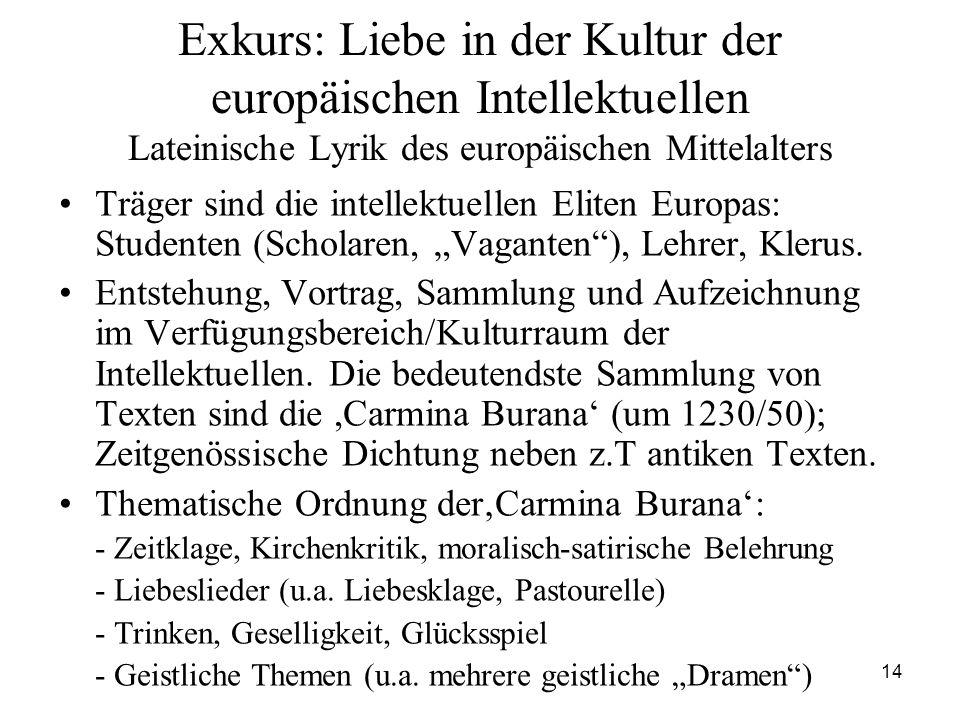 14 Exkurs: Liebe in der Kultur der europäischen Intellektuellen Lateinische Lyrik des europäischen Mittelalters Träger sind die intellektuellen Eliten