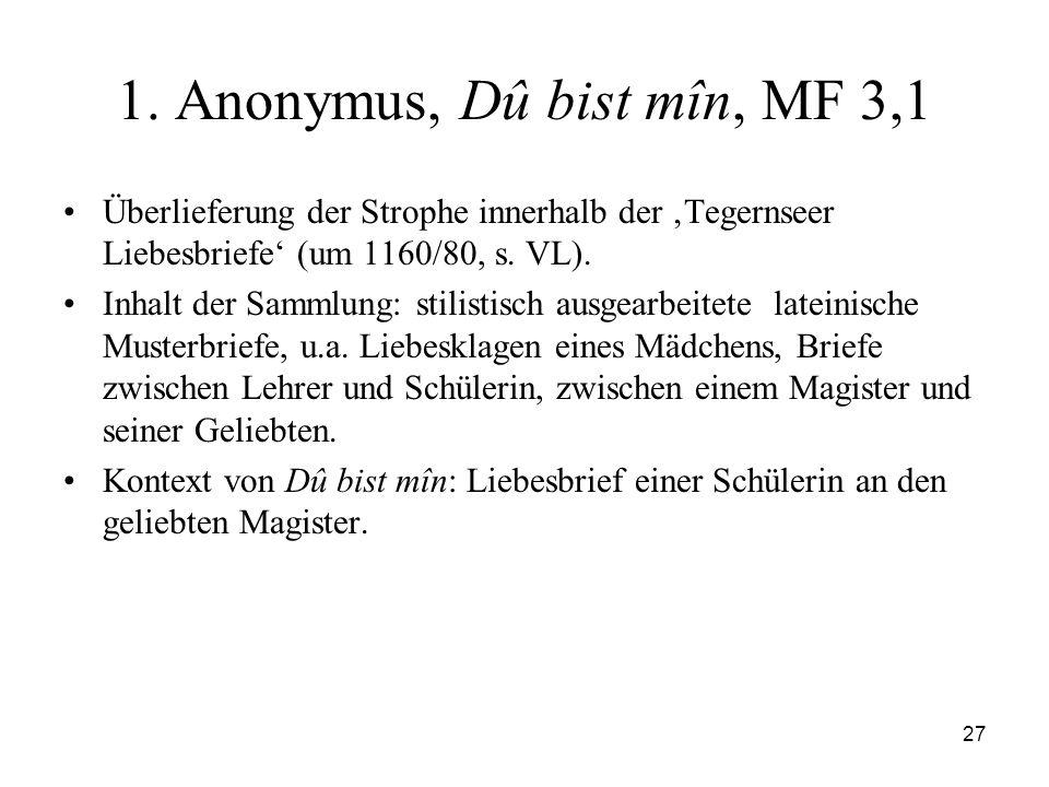 27 1. Anonymus, Dû bist mîn, MF 3,1 Überlieferung der Strophe innerhalb der Tegernseer Liebesbriefe (um 1160/80, s. VL). Inhalt der Sammlung: stilisti