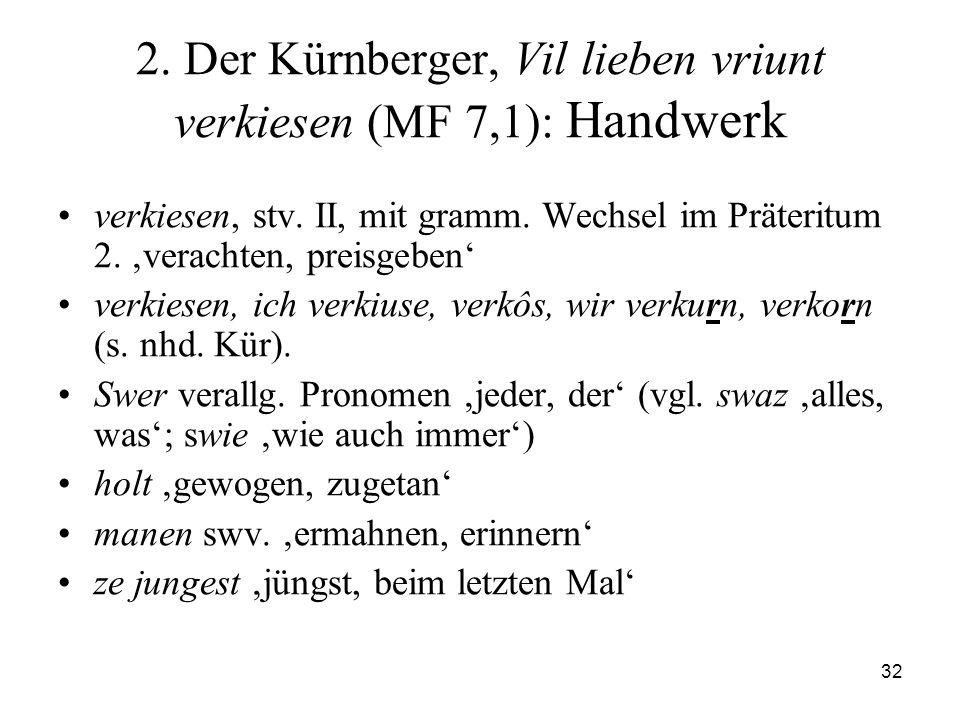 32 2. Der Kürnberger, Vil lieben vriunt verkiesen (MF 7,1): Handwerk verkiesen, stv. II, mit gramm. Wechsel im Präteritum 2. verachten, preisgeben ver
