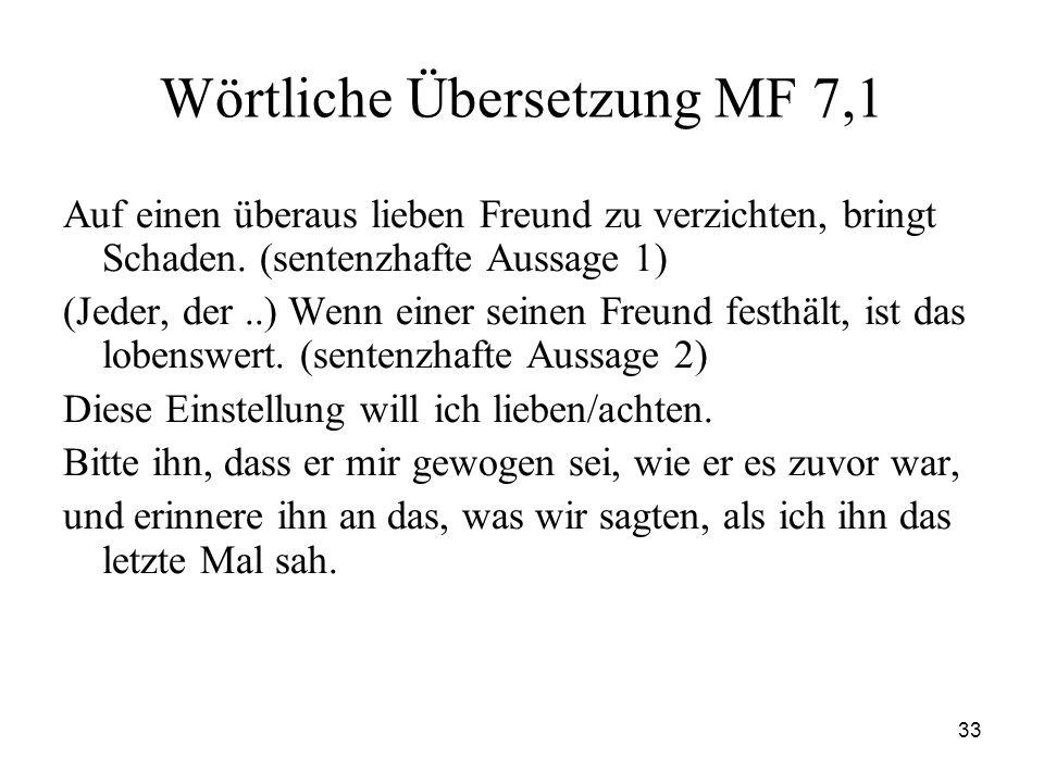33 Wörtliche Übersetzung MF 7,1 Auf einen überaus lieben Freund zu verzichten, bringt Schaden. (sentenzhafte Aussage 1) (Jeder, der..) Wenn einer sein