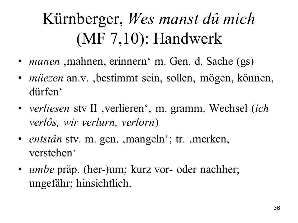 36 Kürnberger, Wes manst dû mich (MF 7,10): Handwerk manen mahnen, erinnern m. Gen. d. Sache (gs) müezen an.v. bestimmt sein, sollen, mögen, können, d